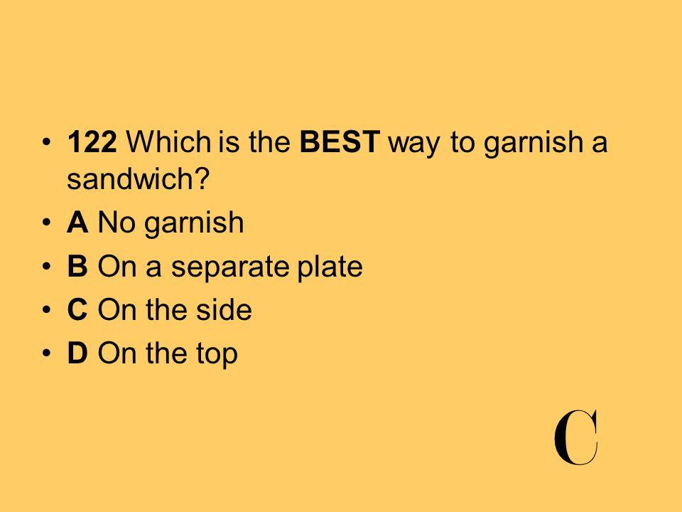 C 122 Which is the BEST way to garnish a sandwich A No garnish