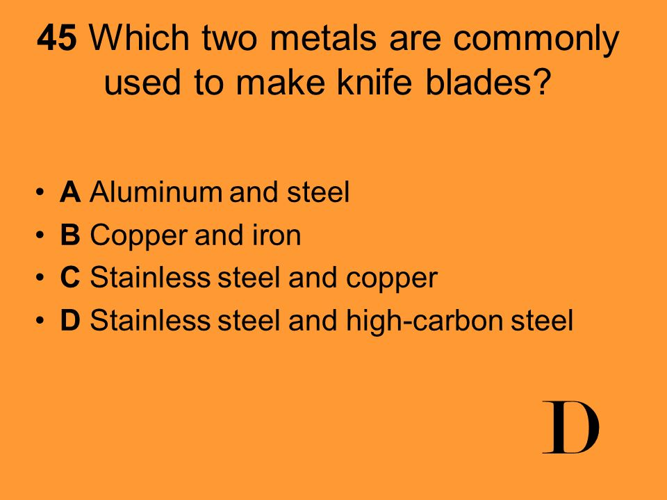 45 Which two metals are commonly used to make knife blades
