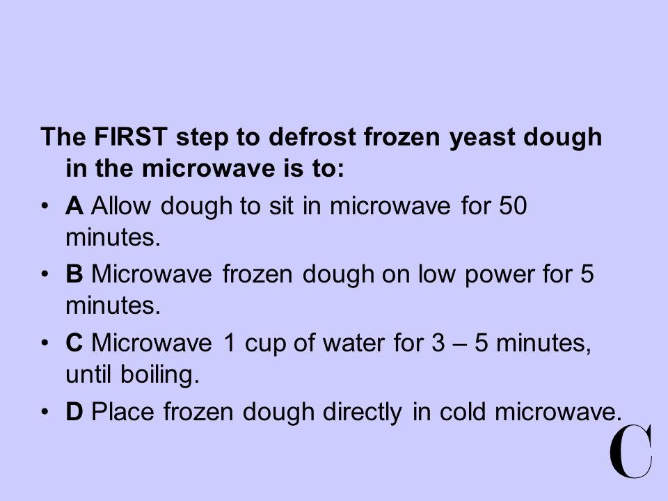 C The FIRST step to defrost frozen yeast dough in the microwave is to: