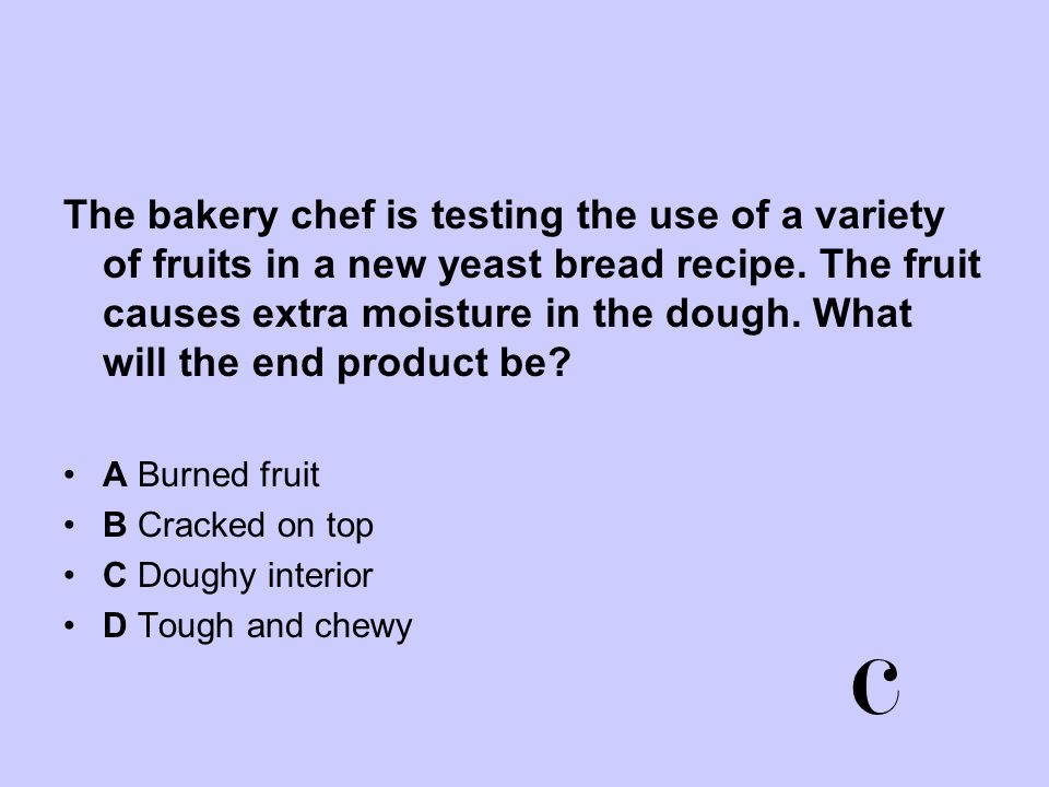 The bakery chef is testing the use of a variety of fruits in a new yeast bread recipe. The fruit causes extra moisture in the dough. What will the end product be
