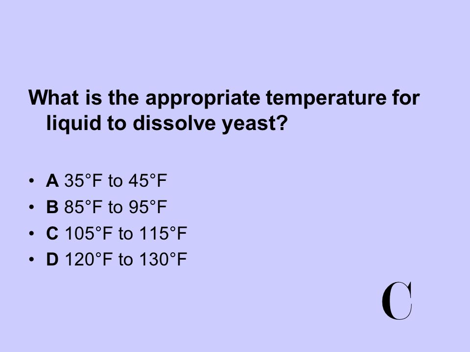 C What is the appropriate temperature for liquid to dissolve yeast