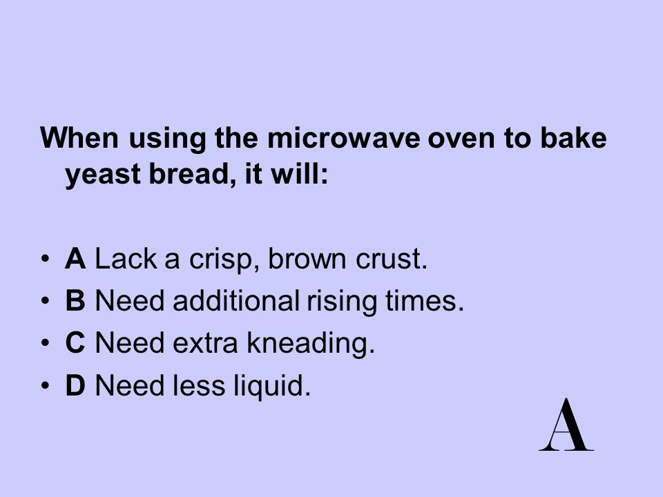 A When using the microwave oven to bake yeast bread, it will: