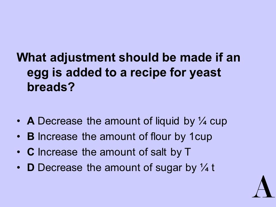 What adjustment should be made if an egg is added to a recipe for yeast breads