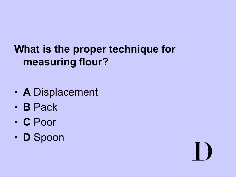 D What is the proper technique for measuring flour A Displacement