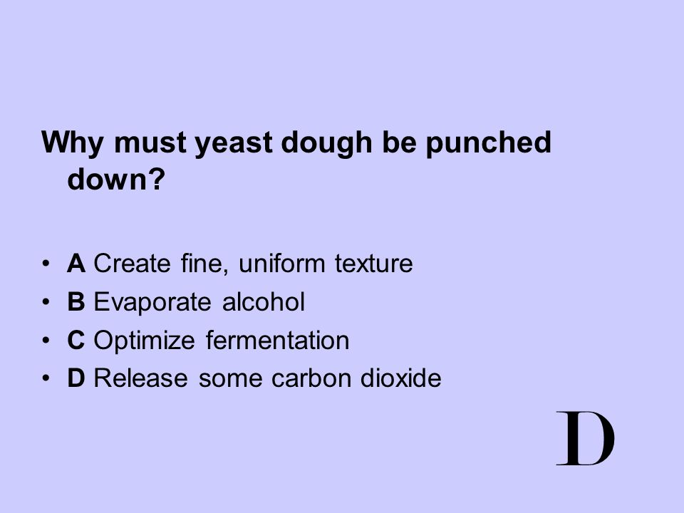 D Why must yeast dough be punched down A Create fine, uniform texture