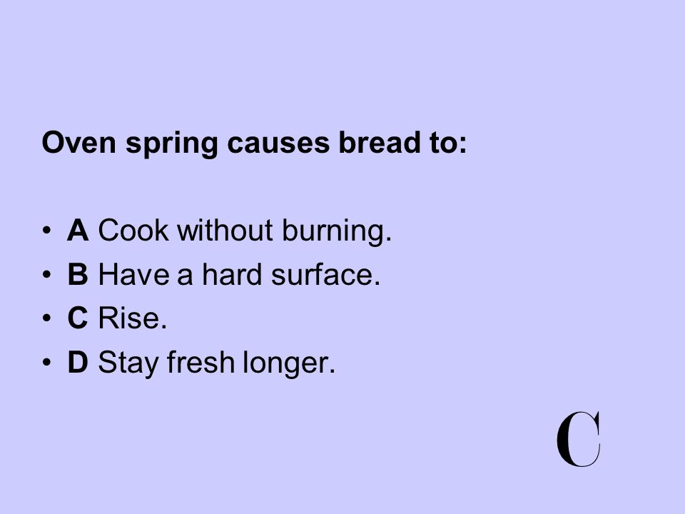 C Oven spring causes bread to: A Cook without burning.