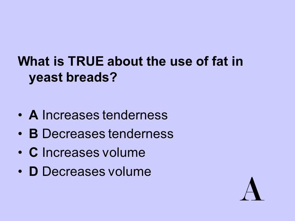 A What is TRUE about the use of fat in yeast breads