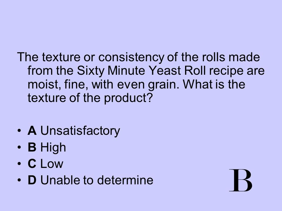 The texture or consistency of the rolls made from the Sixty Minute Yeast Roll recipe are moist, fine, with even grain. What is the texture of the product