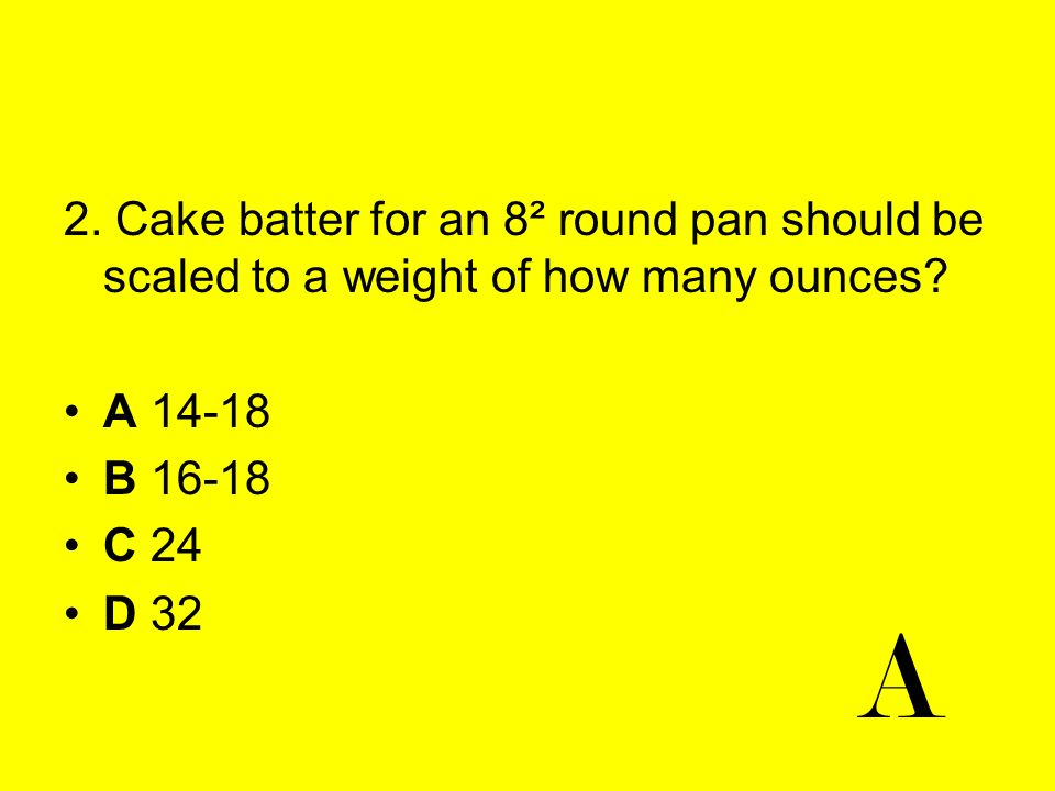 2. Cake batter for an 8² round pan should be scaled to a weight of how many ounces