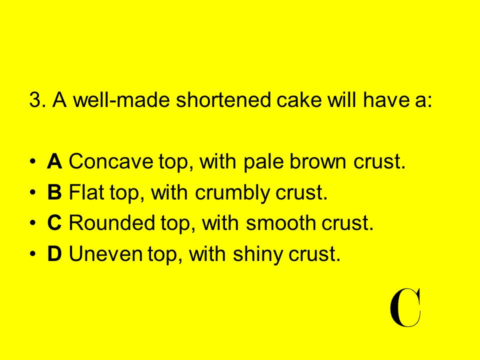 C 3. A well-made shortened cake will have a: