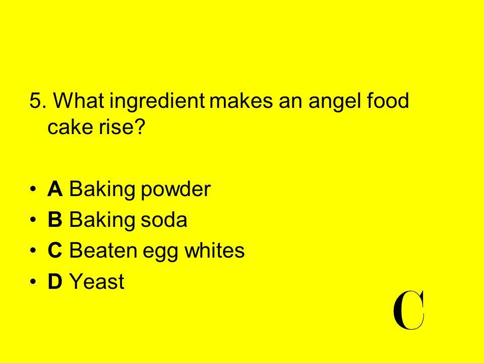 C 5. What ingredient makes an angel food cake rise A Baking powder