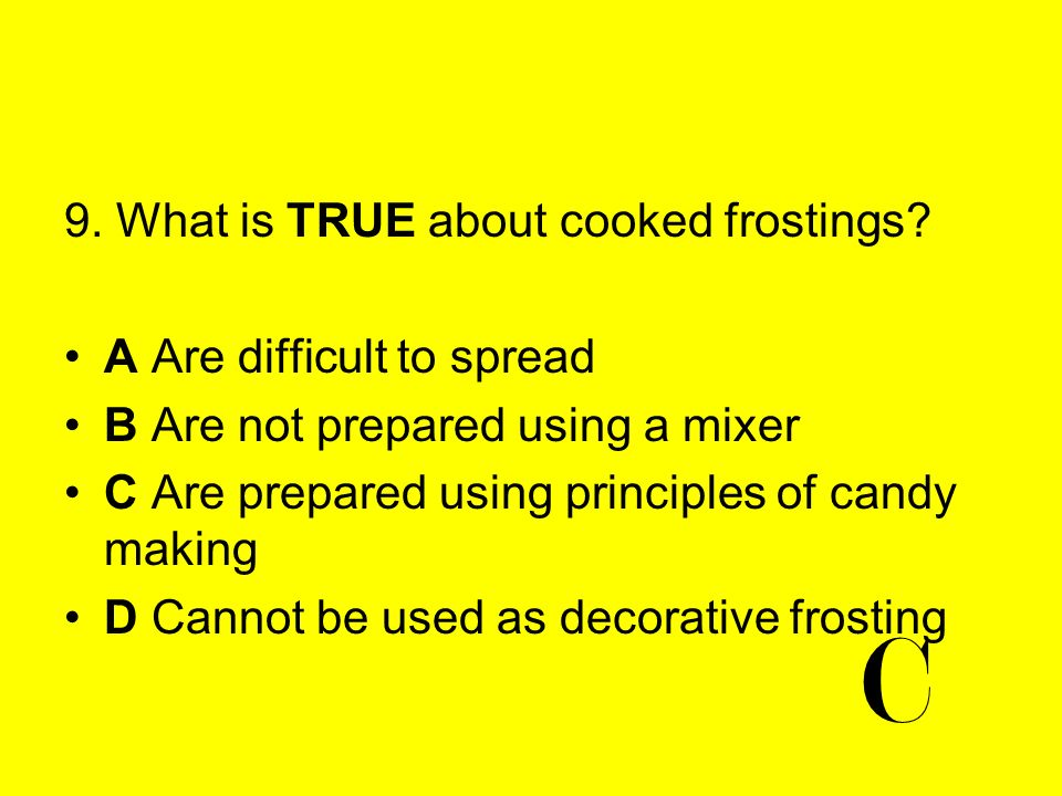 C 9. What is TRUE about cooked frostings A Are difficult to spread