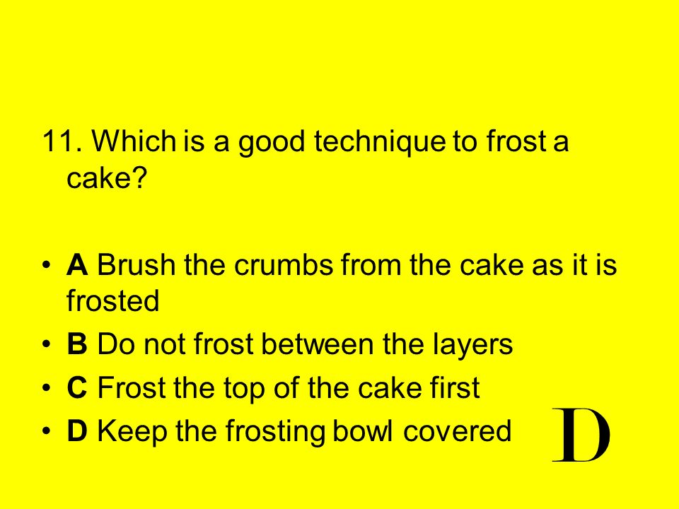D 11. Which is a good technique to frost a cake