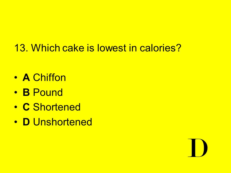 D 13. Which cake is lowest in calories A Chiffon B Pound C Shortened