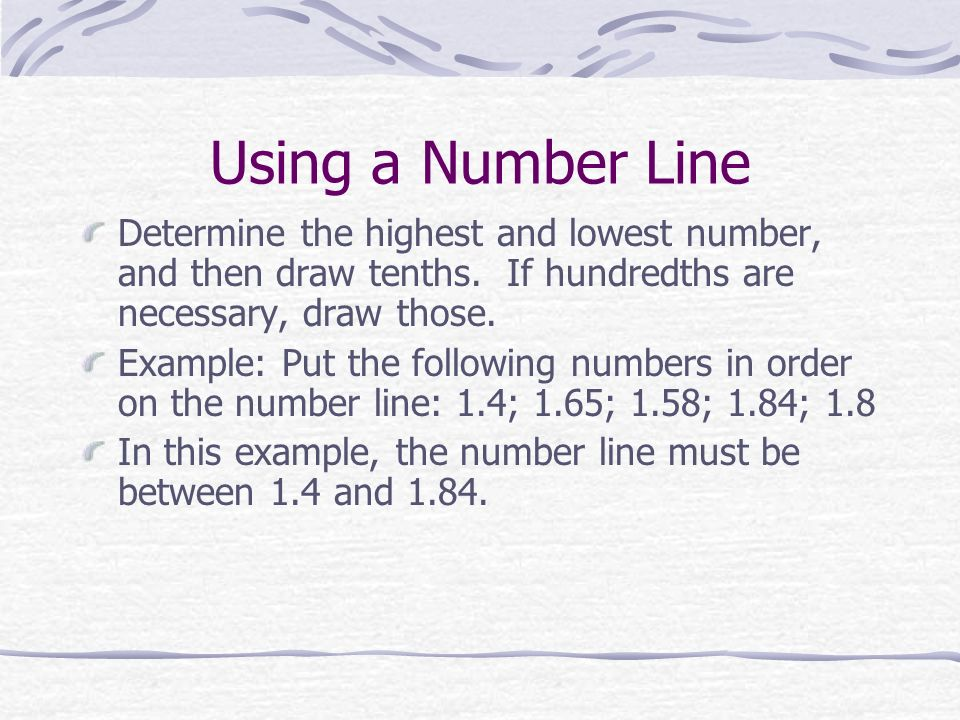 Using a Number Line Determine the highest and lowest number, and then draw tenths. If hundredths are necessary, draw those.