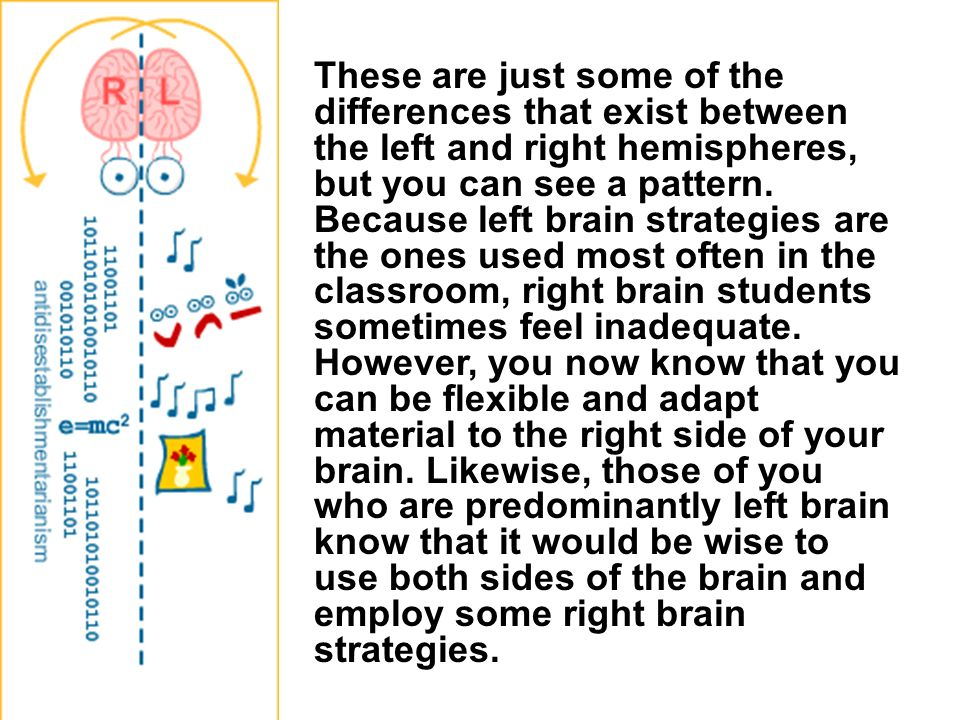 These are just some of the differences that exist between the left and right hemispheres, but you can see a pattern.