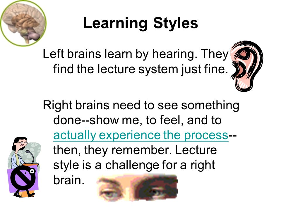 Learning Styles Left brains learn by hearing. They find the lecture system just fine.