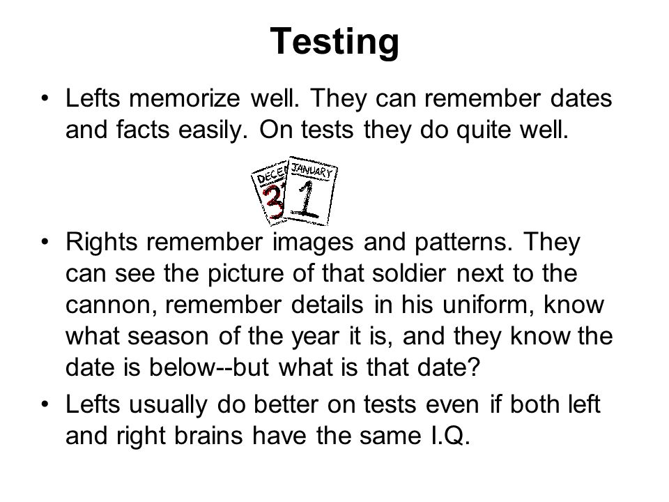 Testing Lefts memorize well. They can remember dates and facts easily. On tests they do quite well.