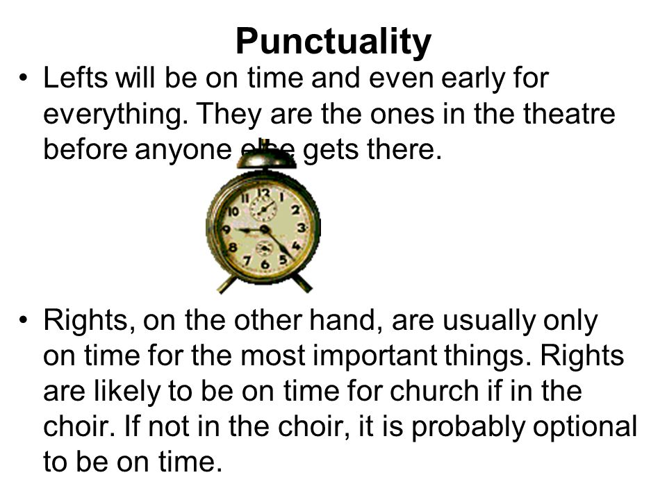 Punctuality Lefts will be on time and even early for everything. They are the ones in the theatre before anyone else gets there.