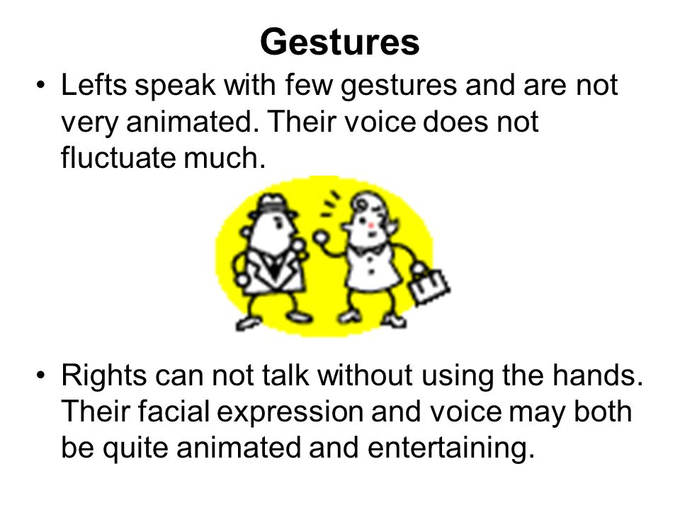 Gestures Lefts speak with few gestures and are not very animated. Their voice does not fluctuate much.