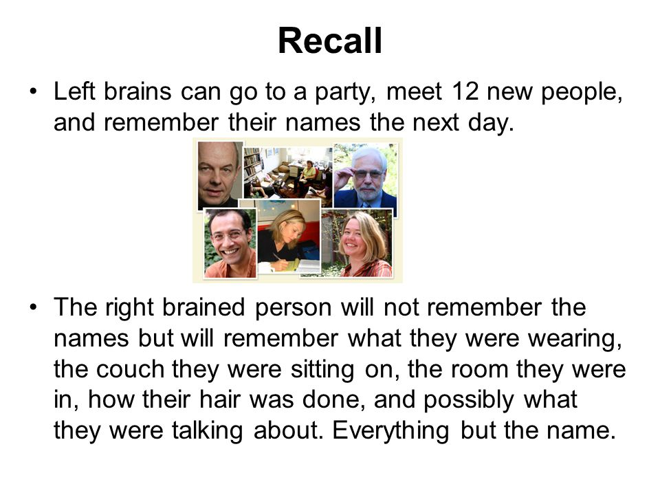 Recall Left brains can go to a party, meet 12 new people, and remember their names the next day.