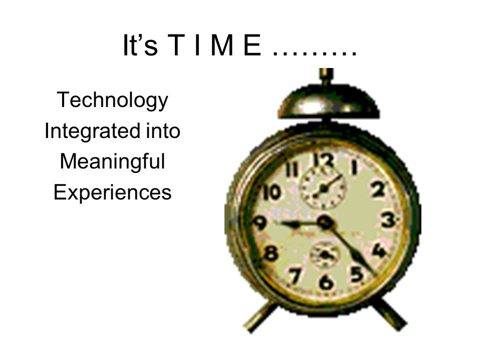 It's T I M E ……… Technology Integrated into Meaningful Experiences