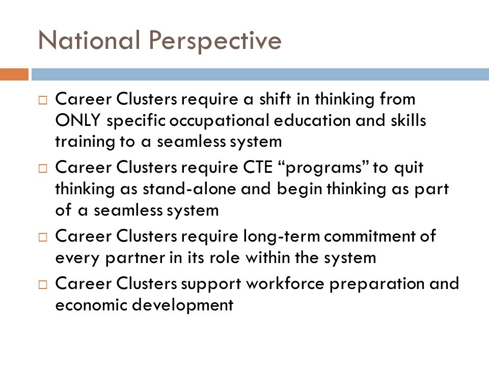 National Perspective Career Clusters require a shift in thinking from ONLY specific occupational education and skills training to a seamless system.