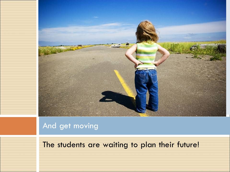 And get moving The students are waiting to plan their future!