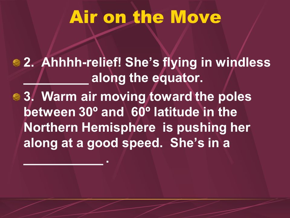 Air on the Move 2. Ahhhh-relief! She's flying in windless _________ along the equator.