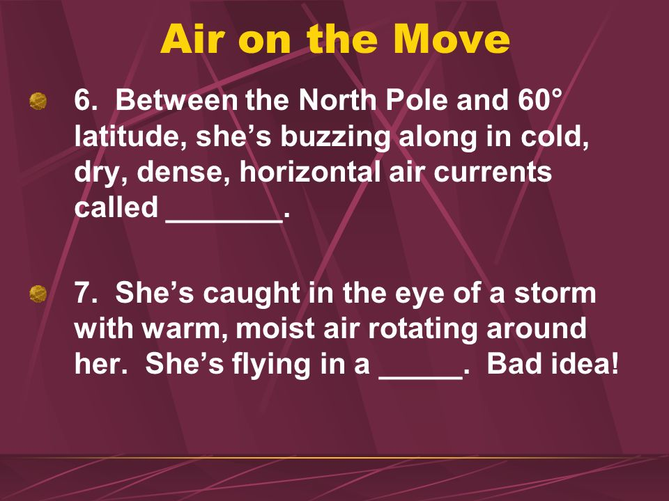 Air on the Move 6. Between the North Pole and 60° latitude, she's buzzing along in cold, dry, dense, horizontal air currents called _______.