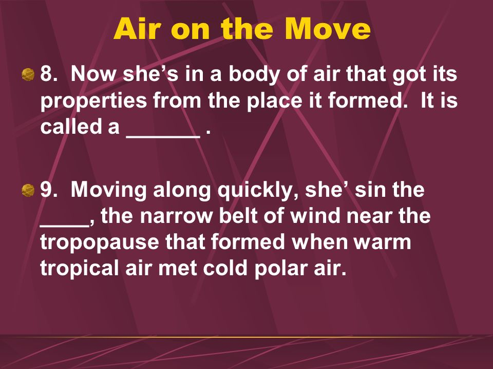 Air on the Move 8. Now she's in a body of air that got its properties from the place it formed. It is called a ______ .