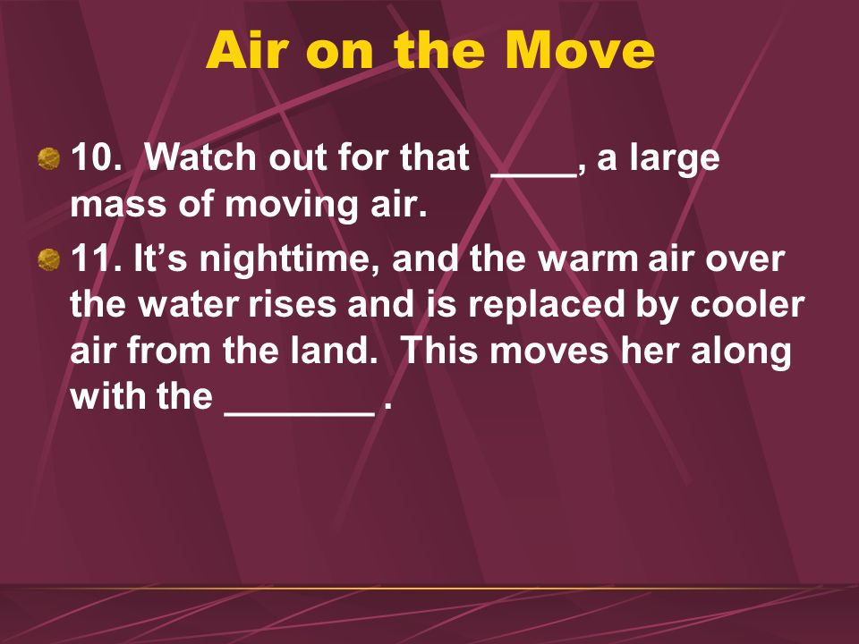 Air on the Move 10. Watch out for that ____, a large mass of moving air.