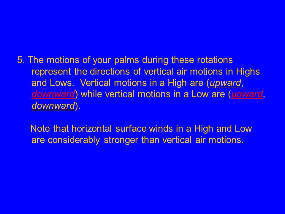 5. The motions of your palms during these rotations represent the directions of vertical air motions in Highs and Lows. Vertical motions in a High are (upward, downward) while vertical motions in a Low are (upward, downward).