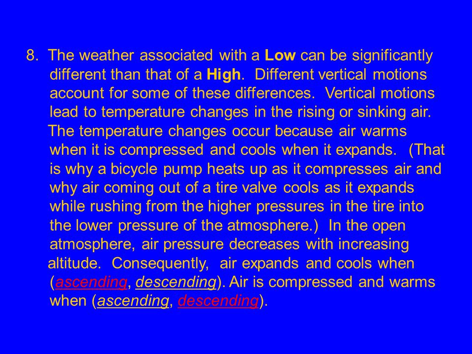 8. The weather associated with a Low can be significantly different than that of a High. Different vertical motions account for some of these differences. Vertical motions lead to temperature changes in the rising or sinking air.