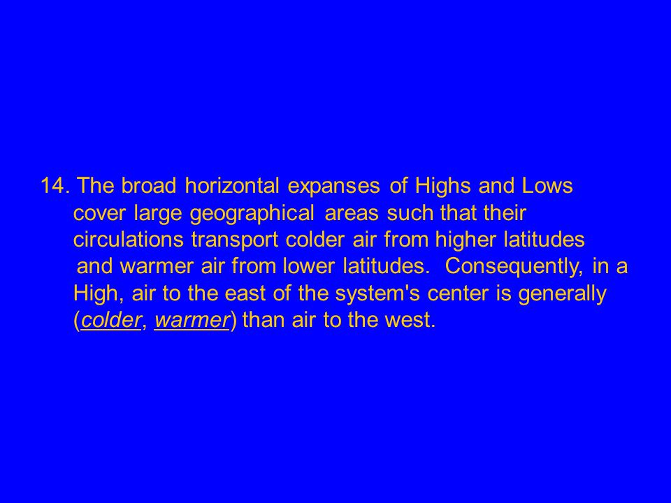14. The broad horizontal expanses of Highs and Lows cover large geographical areas such that their circulations transport colder air from higher latitudes