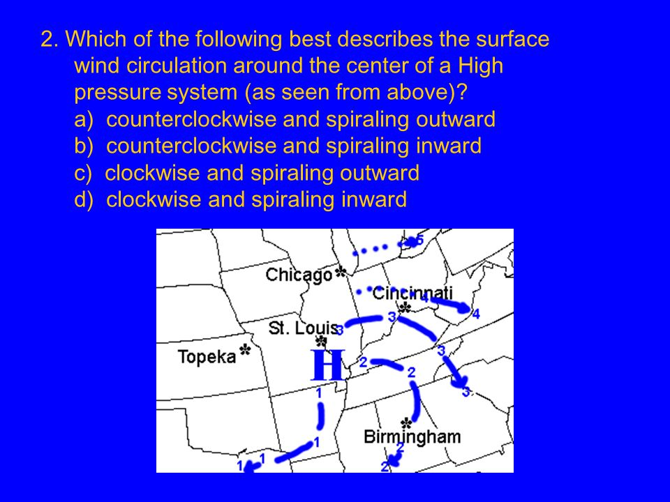2. Which of the following best describes the surface wind circulation around the center of a High pressure system (as seen from above)