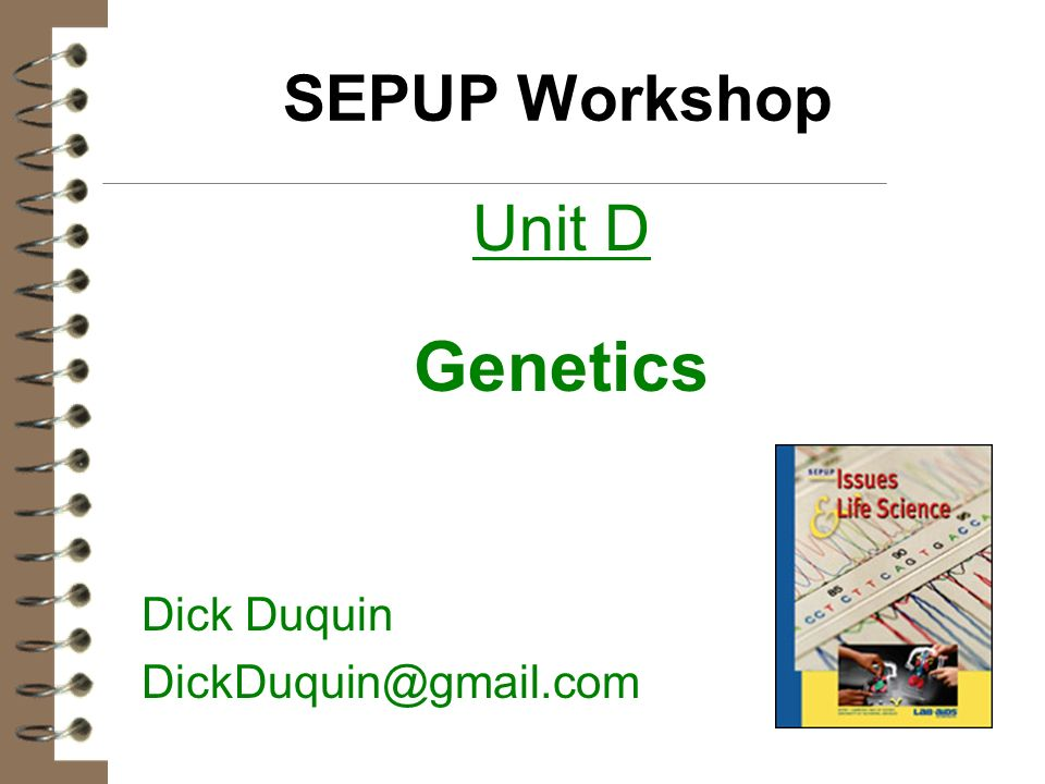 SEPUP Workshop Unit D Genetics Dick Duquin DickDuquin@gmail.com