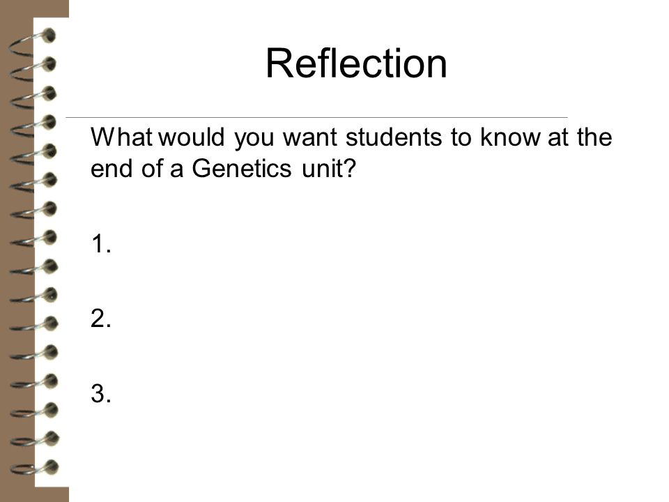 Reflection What would you want students to know at the end of a Genetics unit 1. 2. 3.