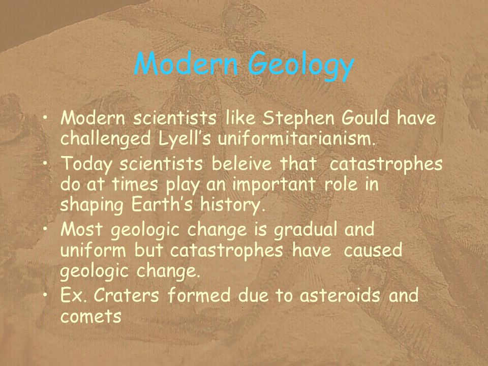 Modern Geology Modern scientists like Stephen Gould have challenged Lyell's uniformitarianism.