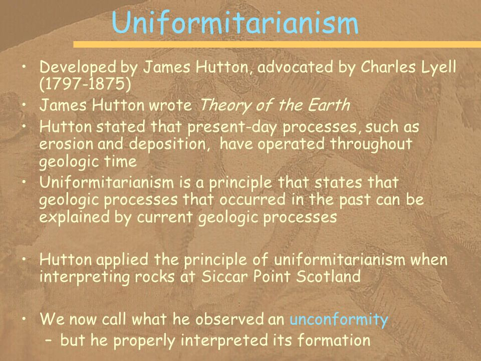 Uniformitarianism Developed by James Hutton, advocated by Charles Lyell (1797-1875) James Hutton wrote Theory of the Earth.