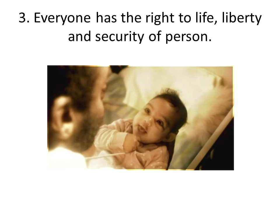 3. Everyone has the right to life, liberty and security of person.
