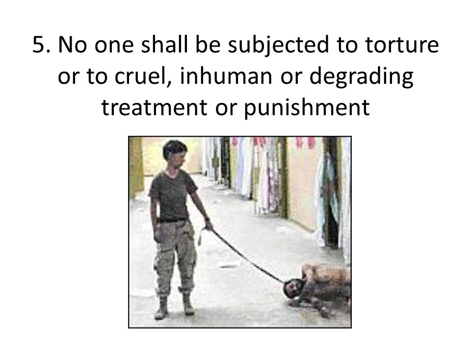 5. No one shall be subjected to torture or to cruel, inhuman or degrading treatment or punishment