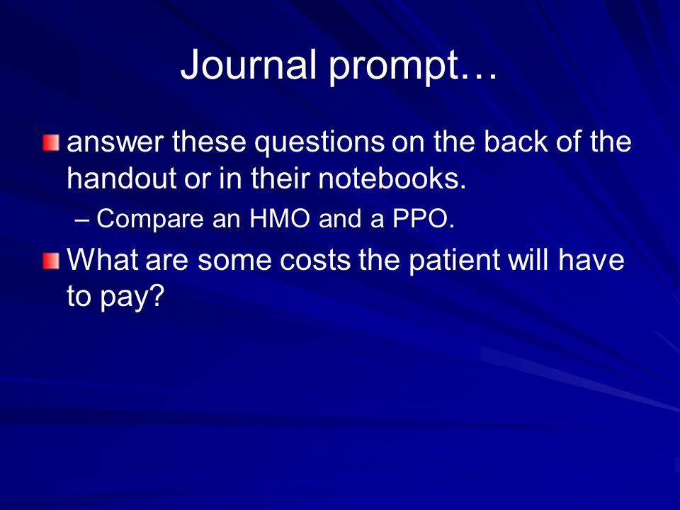 Journal prompt… answer these questions on the back of the handout or in their notebooks. Compare an HMO and a PPO.