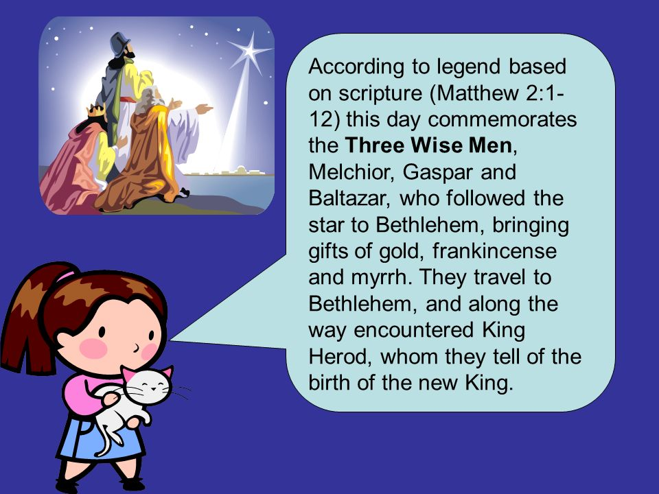 According to legend based on scripture (Matthew 2:1-12) this day commemorates the Three Wise Men, Melchior, Gaspar and Baltazar, who followed the star to Bethlehem, bringing gifts of gold, frankincense and myrrh.