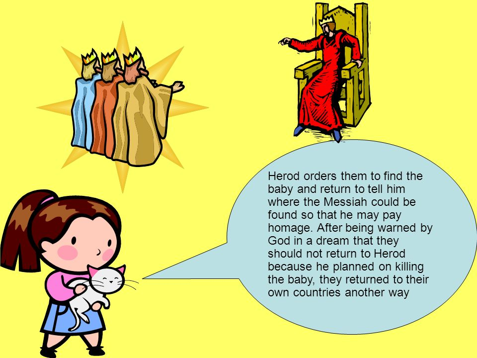 Herod orders them to find the baby and return to tell him where the Messiah could be found so that he may pay homage.