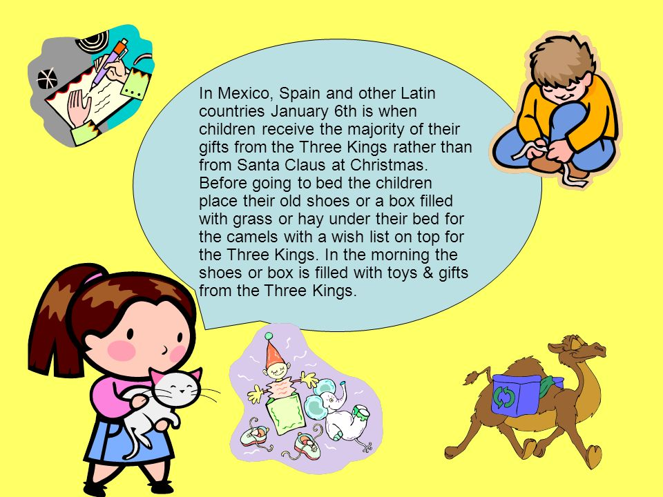 In Mexico, Spain and other Latin countries January 6th is when children receive the majority of their gifts from the Three Kings rather than from Santa Claus at Christmas.