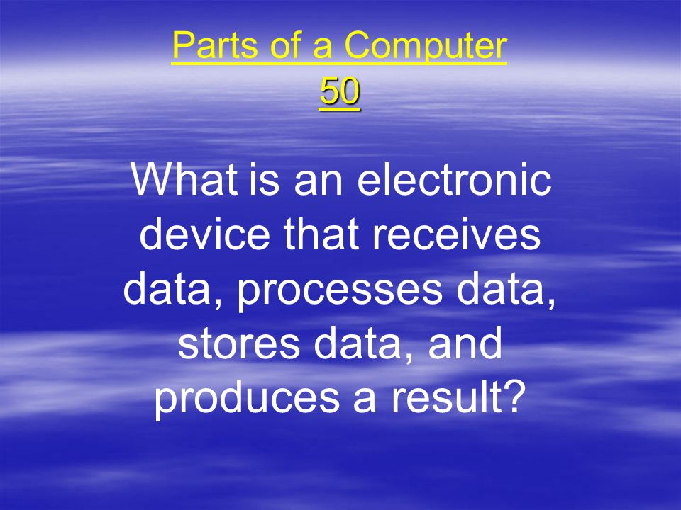 Parts of a Computer 50 What is an electronic device that receives data, processes data, stores data, and produces a result