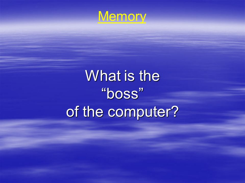 Memory What is the boss of the computer