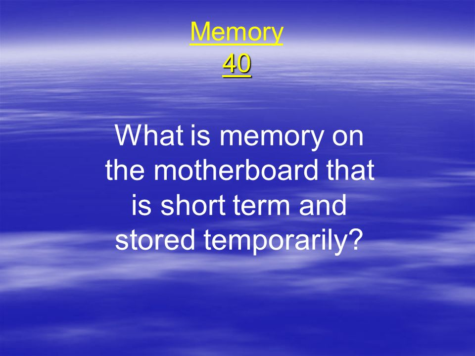 Memory 40 What is memory on the motherboard that is short term and stored temporarily