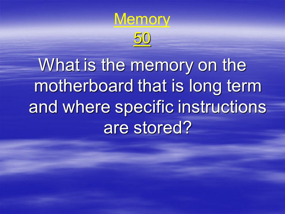 Memory 50 What is the memory on the motherboard that is long term and where specific instructions are stored